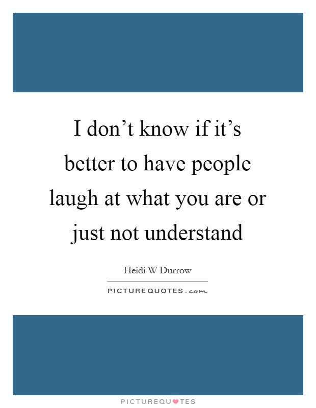 I don't know if it's better to have people laugh at what you are or just not understand Picture Quote #1