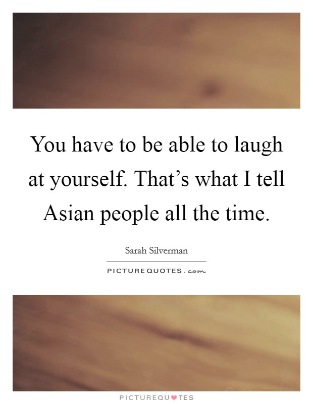 You have to be able to laugh at yourself. That's what I tell Asian people all the time Picture Quote #1