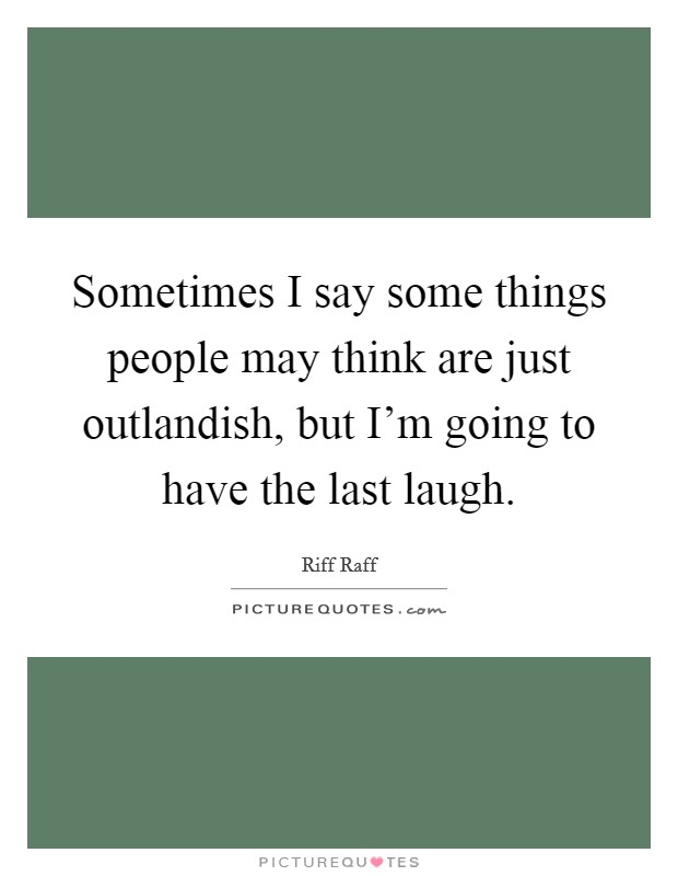 Sometimes I say some things people may think are just outlandish, but I'm going to have the last laugh. Picture Quote #1