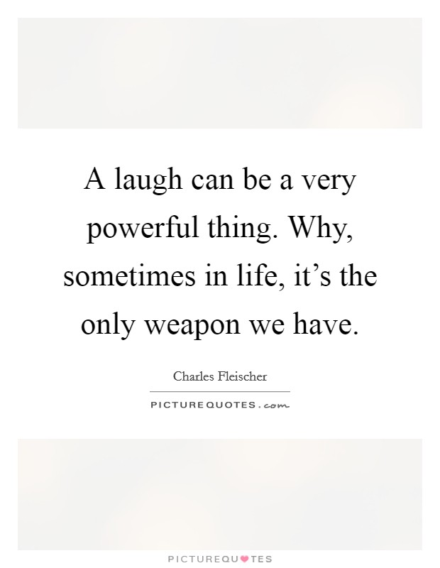 A laugh can be a very powerful thing. Why, sometimes in life, it's the only weapon we have. Picture Quote #1