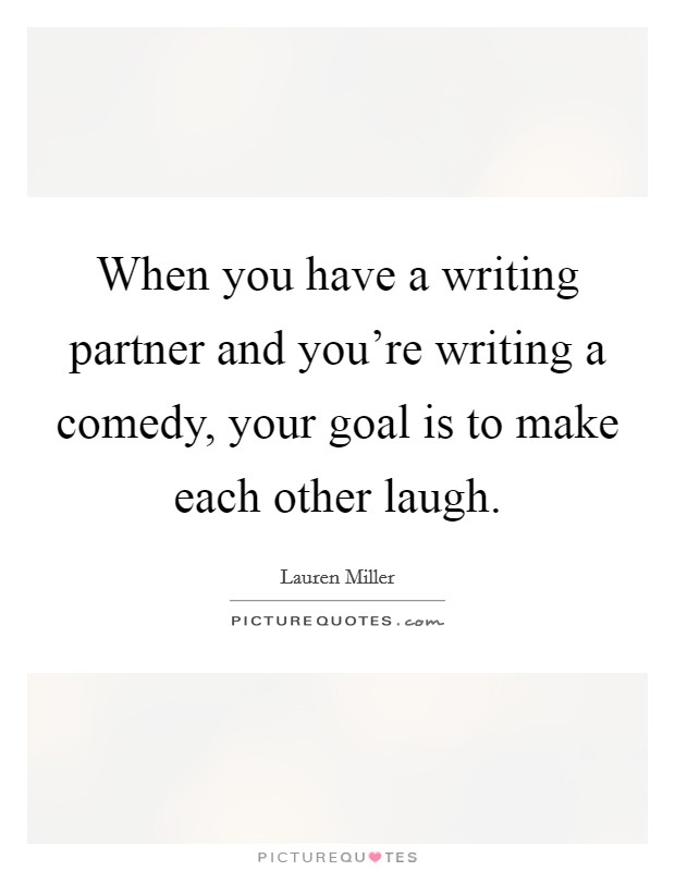 When you have a writing partner and you're writing a comedy, your goal is to make each other laugh. Picture Quote #1