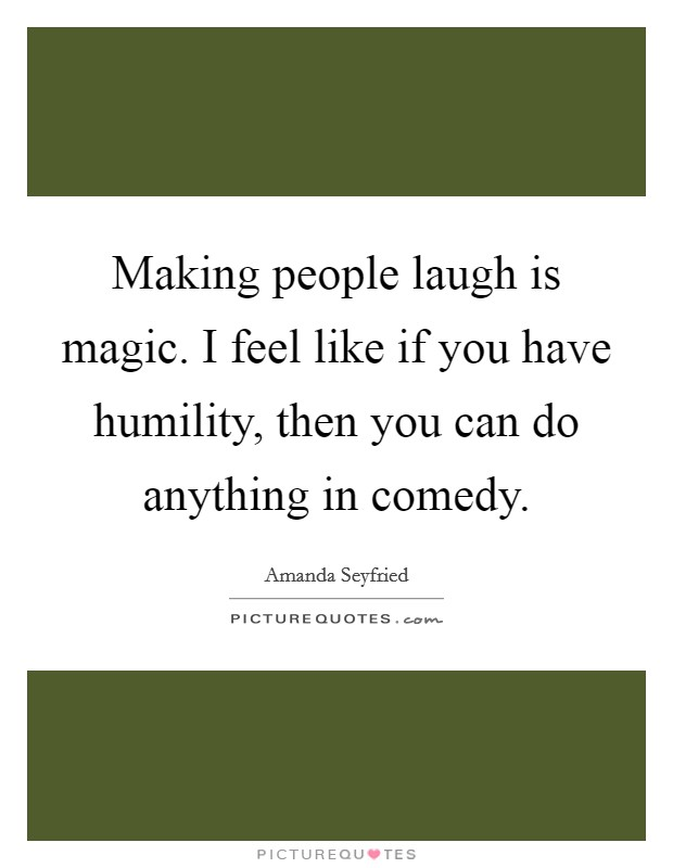 Making people laugh is magic. I feel like if you have humility, then you can do anything in comedy Picture Quote #1