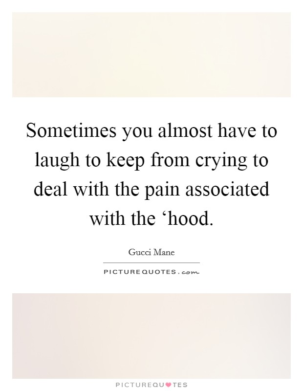 Sometimes you almost have to laugh to keep from crying to deal with the pain associated with the 'hood. Picture Quote #1