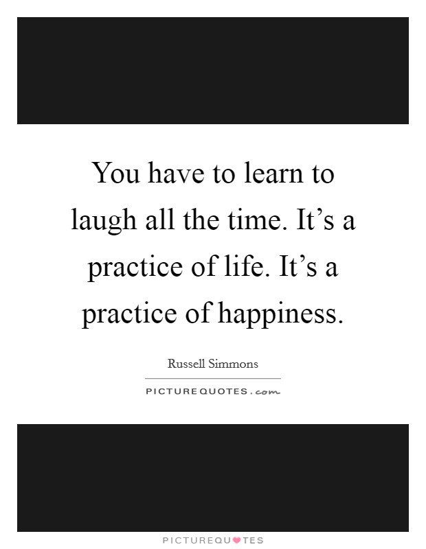 You have to learn to laugh all the time. It's a practice of life. It's a practice of happiness Picture Quote #1