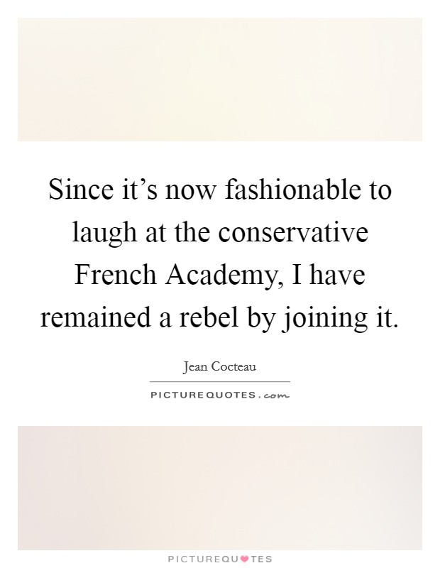 Since it's now fashionable to laugh at the conservative French Academy, I have remained a rebel by joining it Picture Quote #1