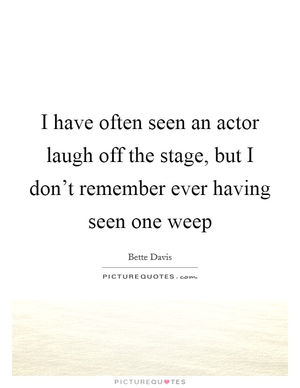 I have often seen an actor laugh off the stage, but I don't remember ever having seen one weep Picture Quote #1