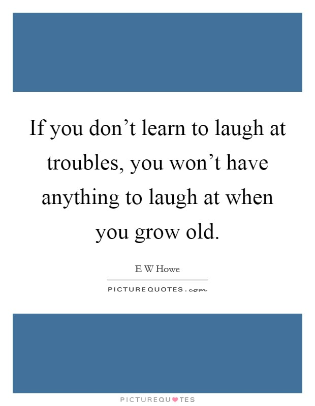 If you don't learn to laugh at troubles, you won't have anything to laugh at when you grow old Picture Quote #1