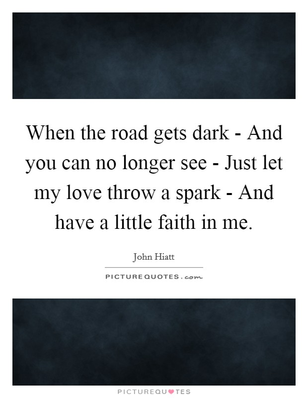 When the road gets dark - And you can no longer see - Just let my love throw a spark - And have a little faith in me Picture Quote #1