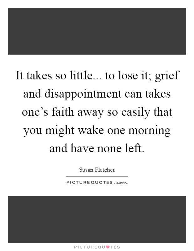 It takes so little... to lose it; grief and disappointment can takes one's faith away so easily that you might wake one morning and have none left Picture Quote #1