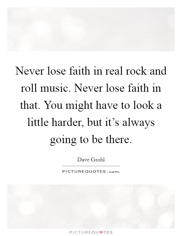 Never lose faith in real rock and roll music. Never lose faith in that. You might have to look a little harder, but it's always going to be there Picture Quote #1