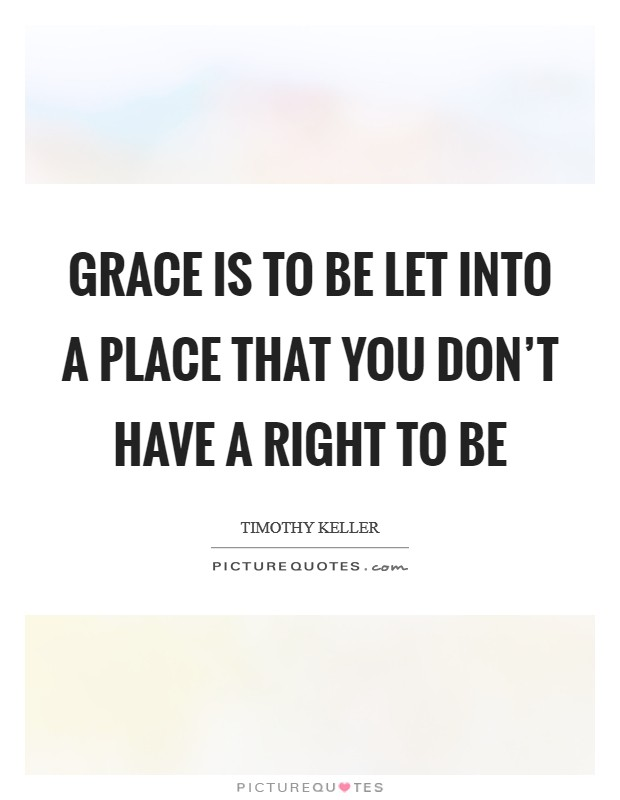 Grace is to be let into a place that you don't have a right to be Picture Quote #1