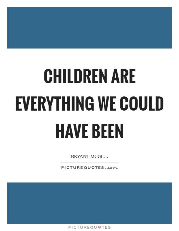 Children are everything we could have been Picture Quote #1