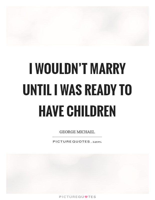 I wouldn't marry until I was ready to have children Picture Quote #1
