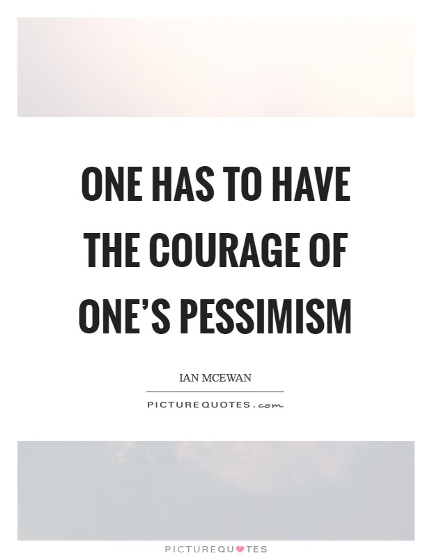 One has to have the courage of one's pessimism Picture Quote #1
