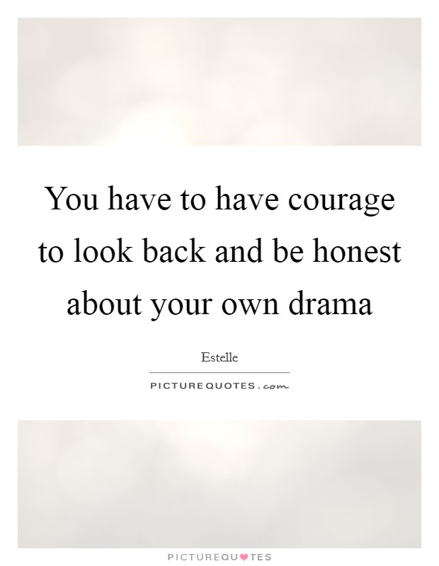 You have to have courage to look back and be honest about your own drama Picture Quote #1