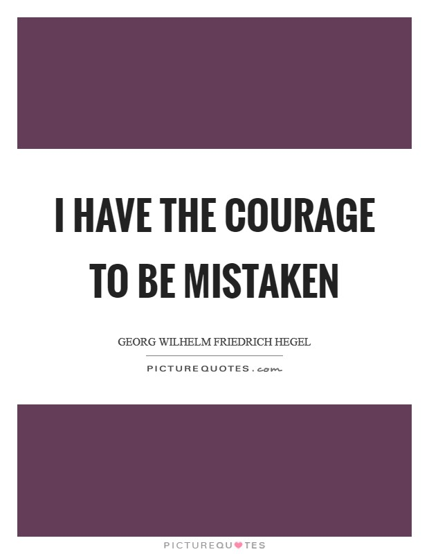 I have the courage to be mistaken Picture Quote #1