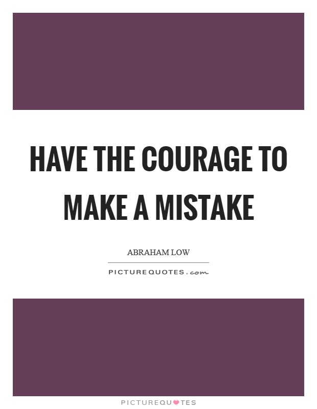 Have the courage to make a mistake Picture Quote #1