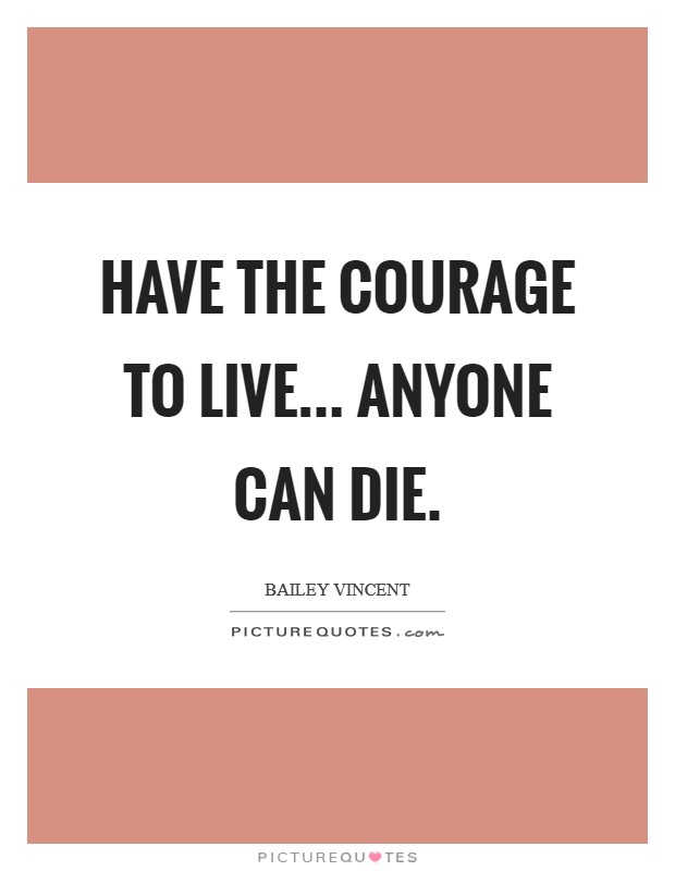 Have the courage to live... Anyone can die Picture Quote #1