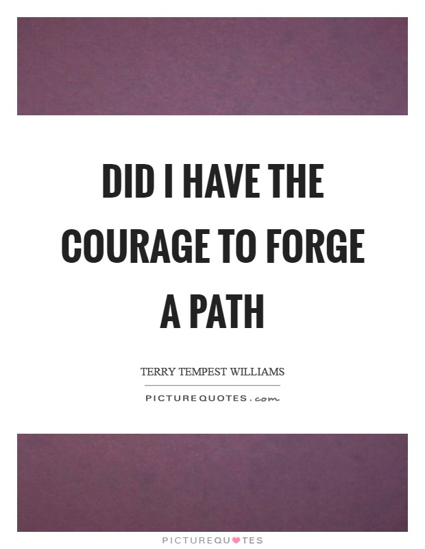 Did I have the courage to forge a path Picture Quote #1