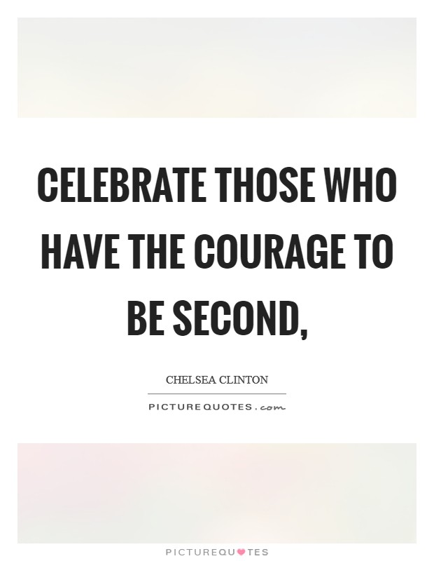 Celebrate those who have the courage to be second, Picture Quote #1