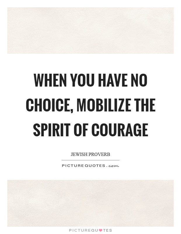 When you have no choice, mobilize the spirit of courage Picture Quote #1