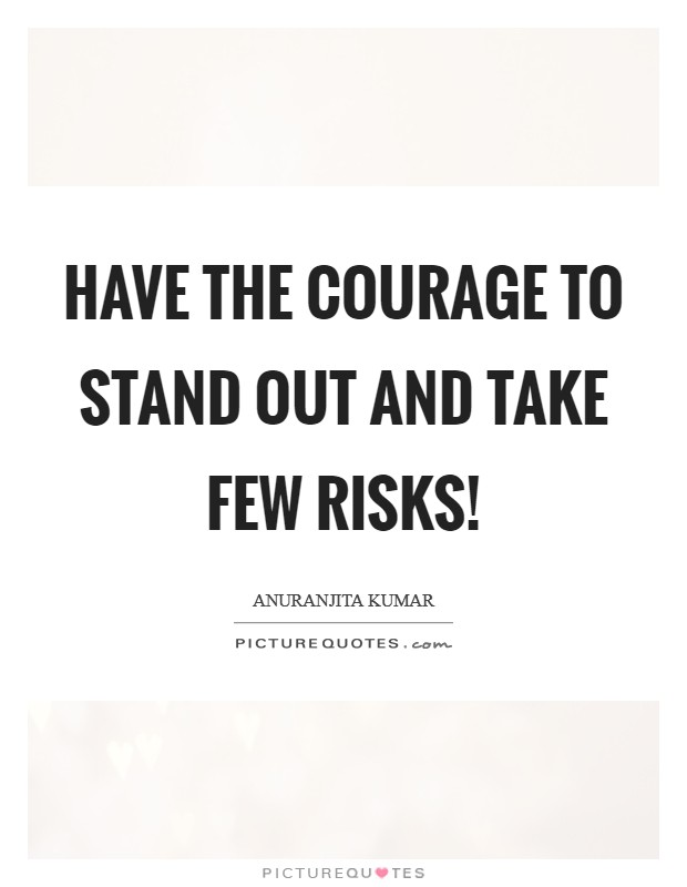 Have the courage to stand out and take few risks! Picture Quote #1