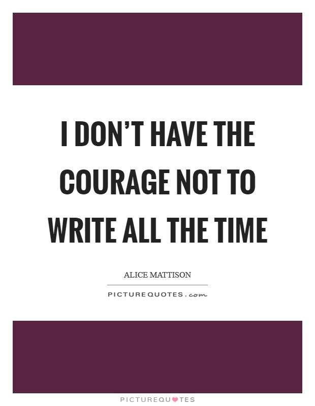 I don't have the courage not to write all the time Picture Quote #1