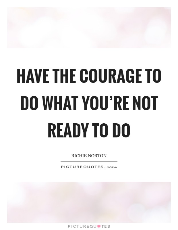 Have the courage to do what you're not ready to do Picture Quote #1