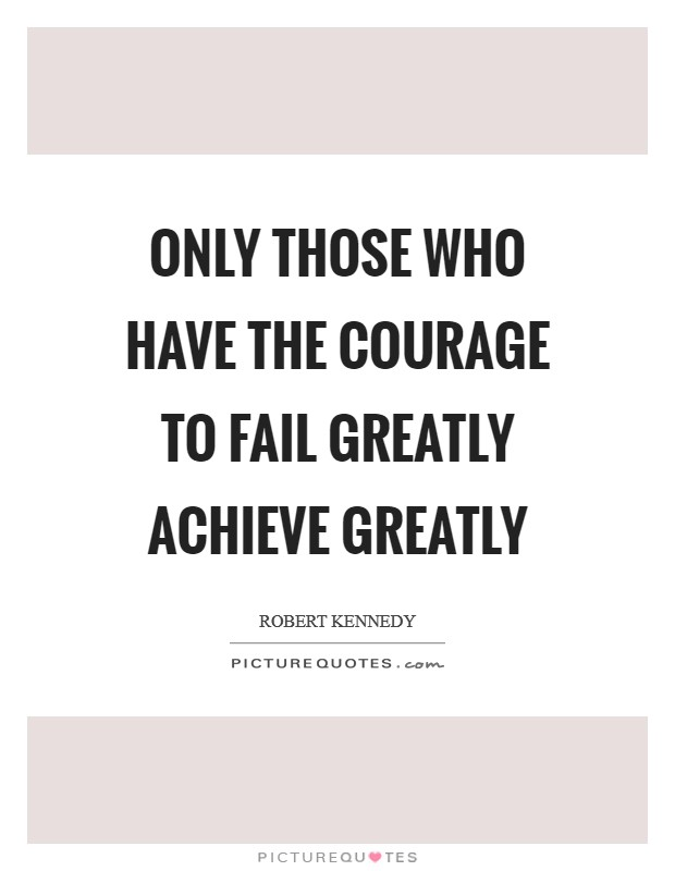 Only those who have the courage to fail greatly achieve greatly Picture Quote #1