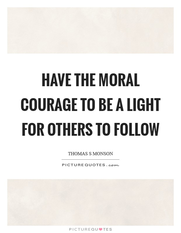 Have the moral courage to be a light for others to follow Picture Quote #1