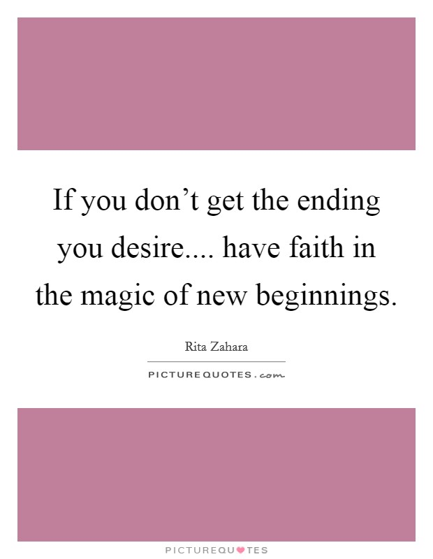If you don't get the ending you desire.... have faith in the magic of new beginnings Picture Quote #1