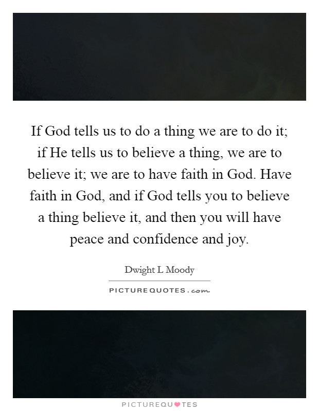 If God tells us to do a thing we are to do it; if He tells us to believe a thing, we are to believe it; we are to have faith in God. Have faith in God, and if God tells you to believe a thing believe it, and then you will have peace and confidence and joy Picture Quote #1