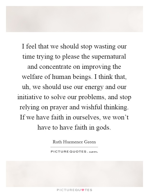 I feel that we should stop wasting our time trying to please the supernatural and concentrate on improving the welfare of human beings. I think that, uh, we should use our energy and our initiative to solve our problems, and stop relying on prayer and wishful thinking. If we have faith in ourselves, we won't have to have faith in gods Picture Quote #1