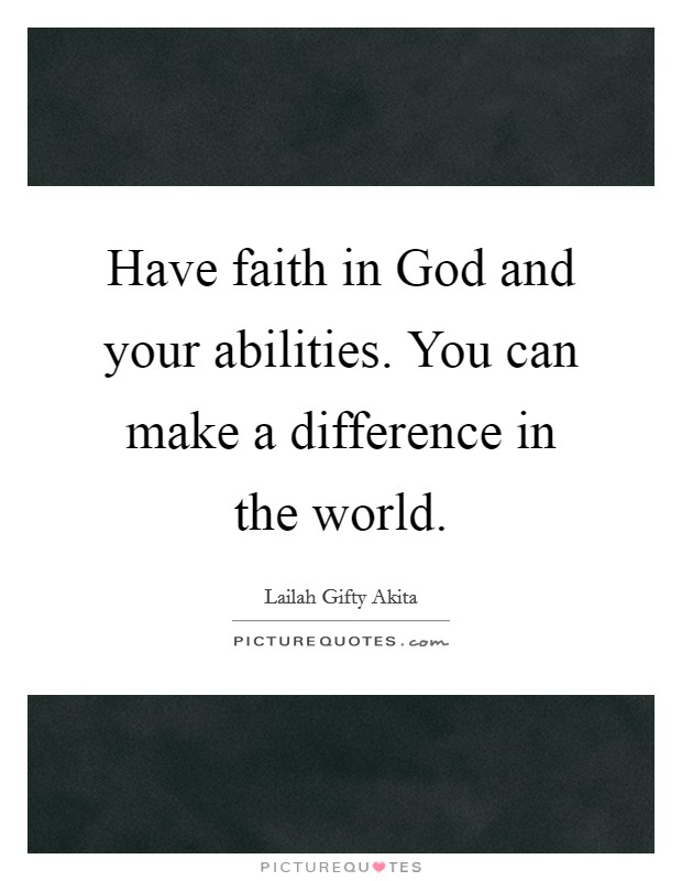 Have faith in God and your abilities. You can make a difference in the world Picture Quote #1