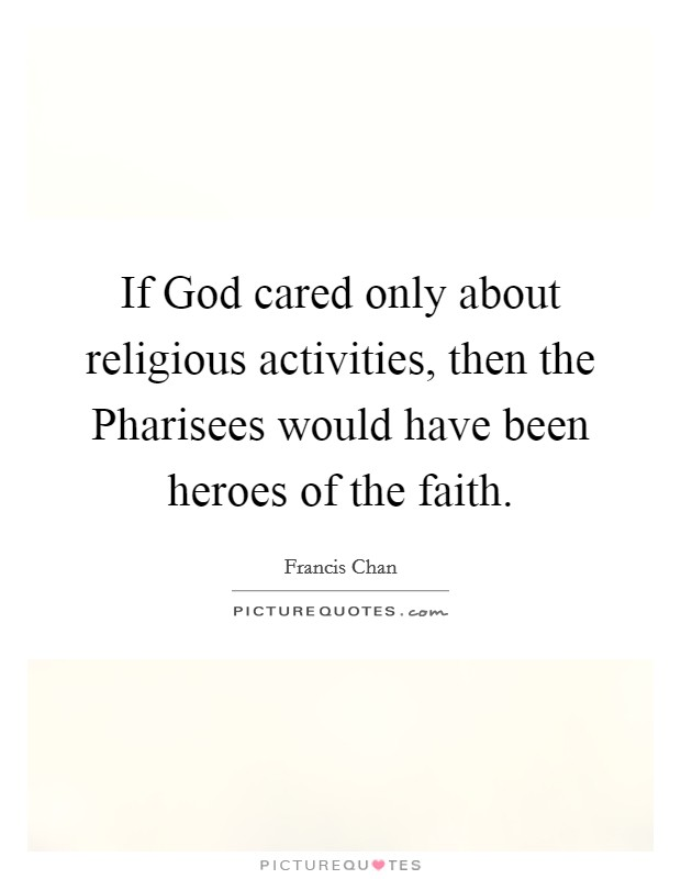 If God cared only about religious activities, then the Pharisees would have been heroes of the faith Picture Quote #1