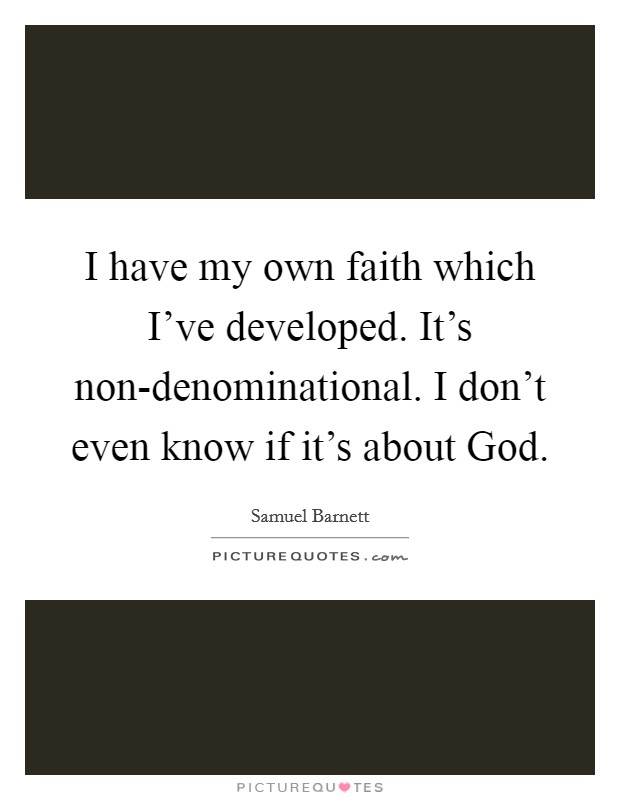 I have my own faith which I've developed. It's non-denominational. I don't even know if it's about God Picture Quote #1