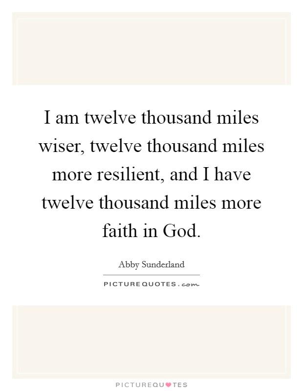 I am twelve thousand miles wiser, twelve thousand miles more resilient, and I have twelve thousand miles more faith in God Picture Quote #1