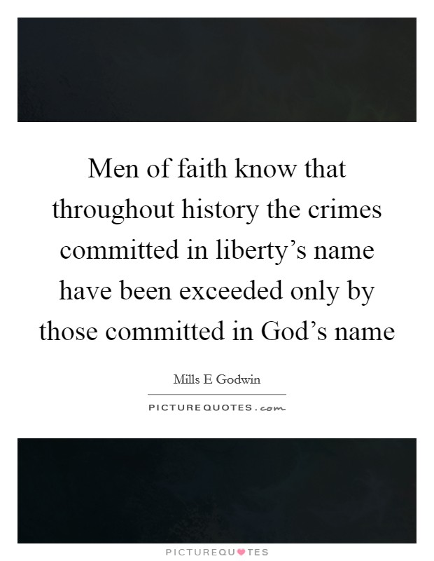 Men of faith know that throughout history the crimes committed in liberty's name have been exceeded only by those committed in God's name Picture Quote #1