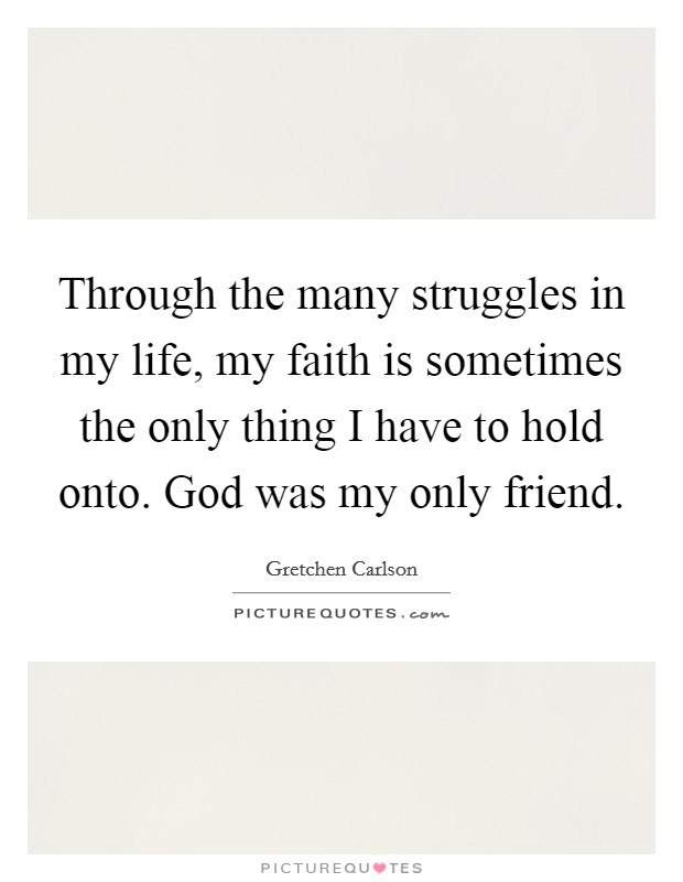 Through the many struggles in my life, my faith is sometimes the only thing I have to hold onto. God was my only friend Picture Quote #1