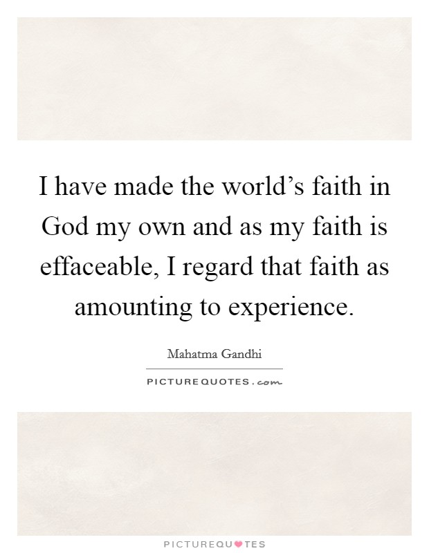 I have made the world's faith in God my own and as my faith is effaceable, I regard that faith as amounting to experience Picture Quote #1