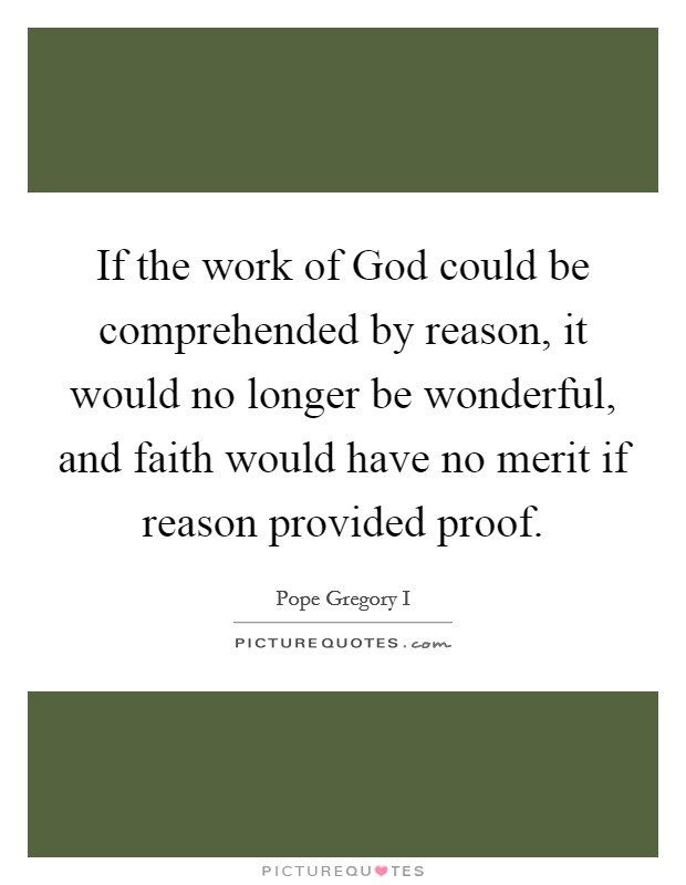 If the work of God could be comprehended by reason, it would no longer be wonderful, and faith would have no merit if reason provided proof Picture Quote #1