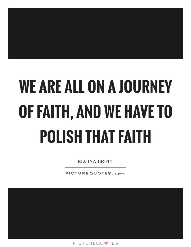 We are all on a journey of faith, and we have to polish that faith Picture Quote #1