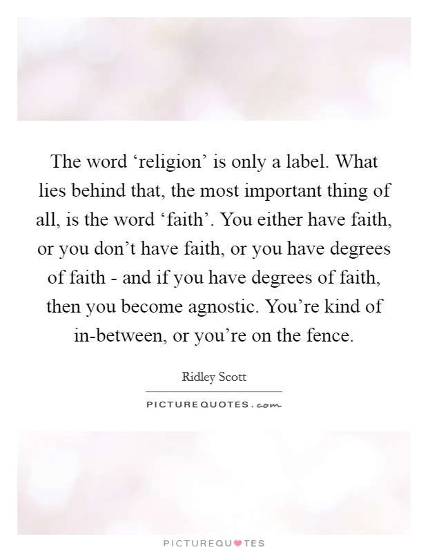 The word 'religion' is only a label. What lies behind that, the most important thing of all, is the word 'faith'. You either have faith, or you don't have faith, or you have degrees of faith - and if you have degrees of faith, then you become agnostic. You're kind of in-between, or you're on the fence Picture Quote #1