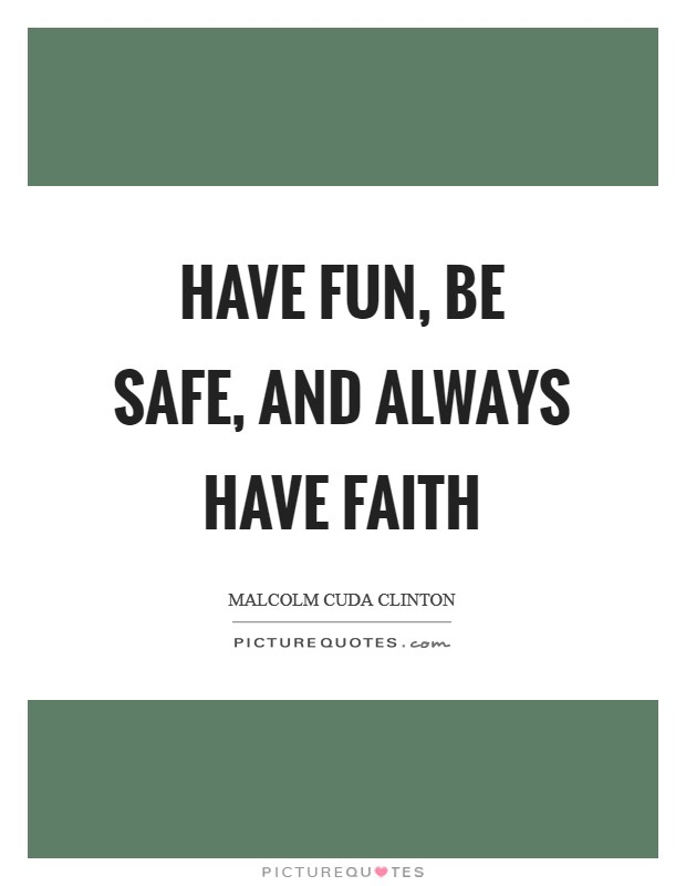 Have Fun, Be Safe, and Always Have FAITH Picture Quote #1