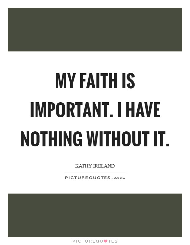 My Faith Is Important. I Have Nothing Without It