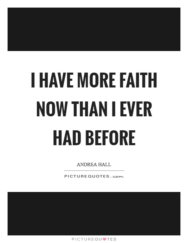 I have more faith now than I ever had before Picture Quote #1