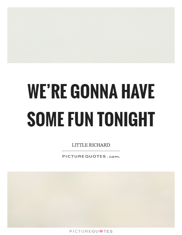 We're gonna have some fun tonight Picture Quote #1