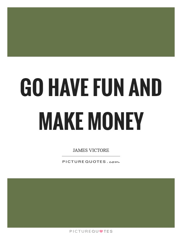 Go have fun and make money Picture Quote #1