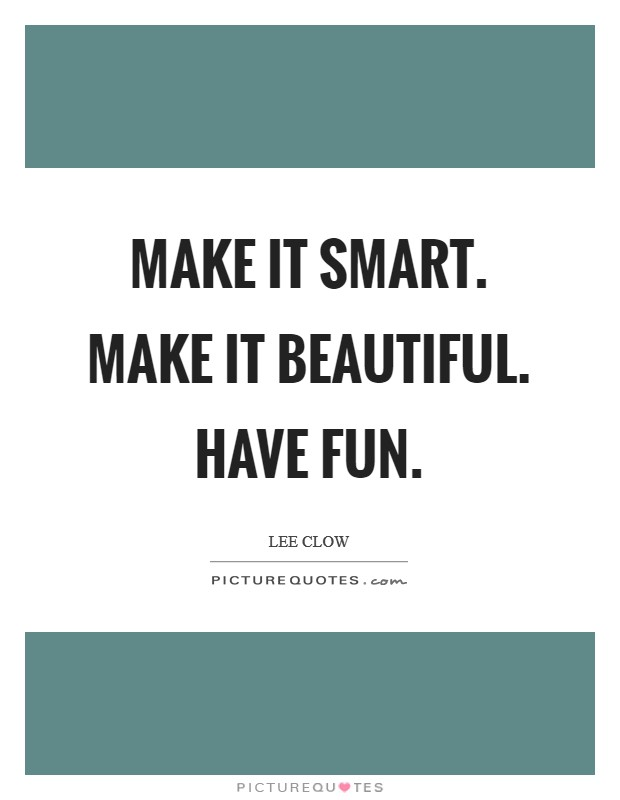 Make it smart. Make it beautiful. Have fun Picture Quote #1