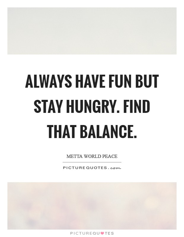 Always have fun but stay hungry. Find that balance Picture Quote #1